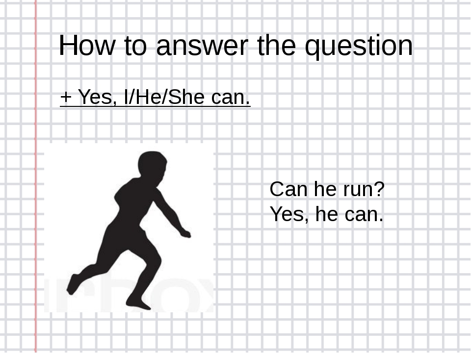 How to answer the question + Yes, I/He/She can. Can he run? Yes, he can.