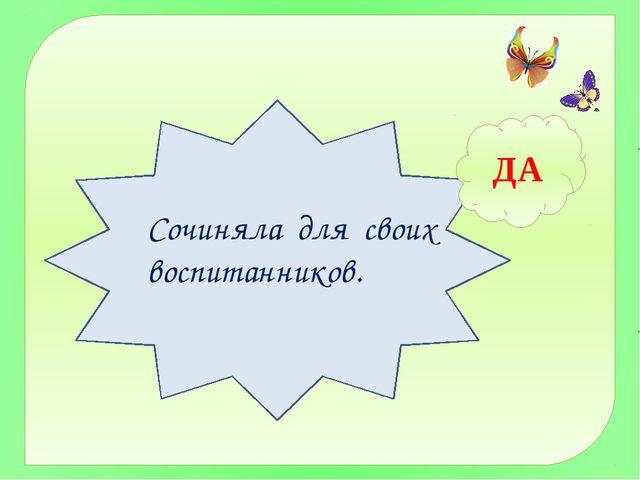 ДА Сочиняла для своих воспитанников.