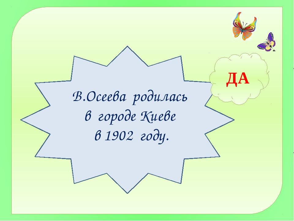 ДА В.Осеева родилась в городе Киеве в 1902 году.