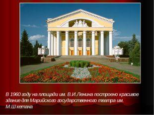 В 1960 году на площади им. В.И.Ленина построено красивое здание для Марийског