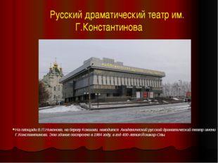 Русский драматический театр им. Г.Константинова На площади В.П.Никонова, на
