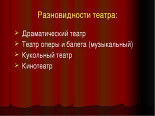 Разновидности театра: Драматический театр Театр оперы и балета (музыкальный)