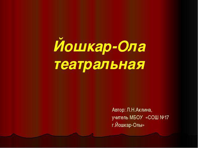 Йошкар-Ола театральная Автор: Л.Н.Аклина, учитель МБОУ «СОШ №17 г.Йошкар-Олы»