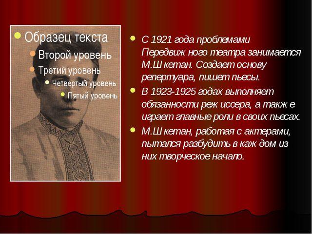 С 1921 года проблемами Передвижного театра занимается М.Шкетан. Создает осно...