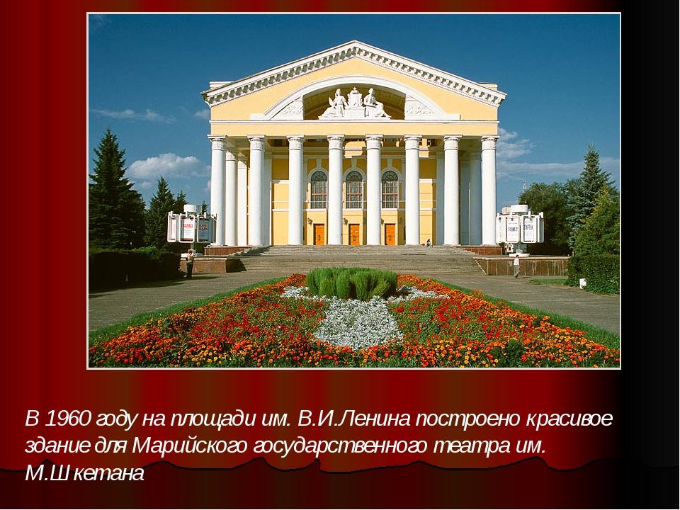 В 1960 году на площади им. В.И.Ленина построено красивое здание для Марийског...