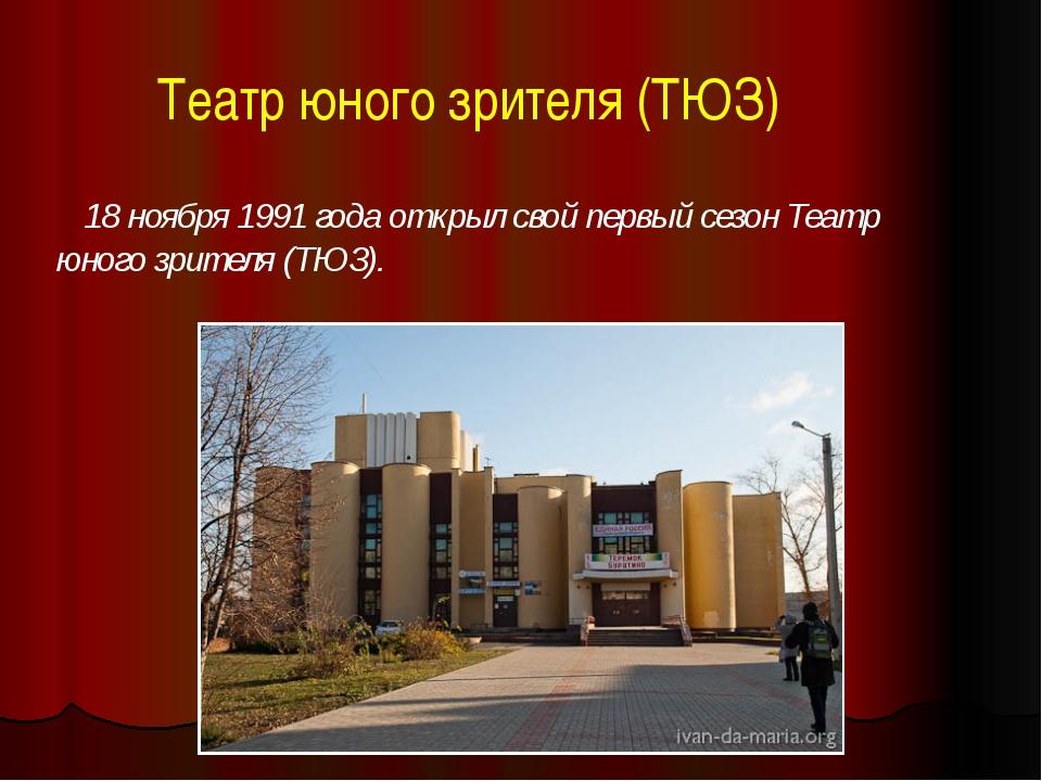 Театр юного зрителя (ТЮЗ) 18 ноября 1991 года открыл свой первый сезон Театр...