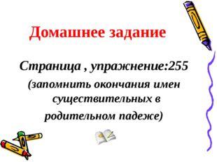 Домашнее задание Страница , упражнение:255 (запомнить окончания имен существи