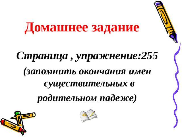 Домашнее задание Страница , упражнение:255 (запомнить окончания имен существи...