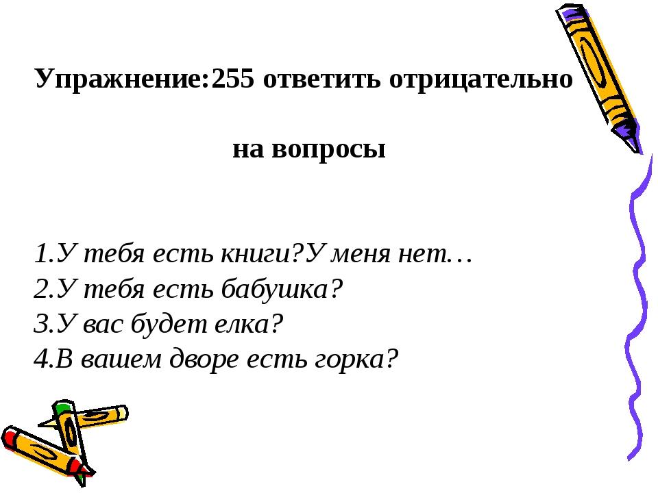 Упражнение:255 ответить отрицательно на вопросы 1.У тебя есть книги?У меня не...