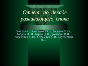 Отчет по декаде развивающего блока Учителей: Анисимов Ю.В., Баранов А.Ю., Боб
