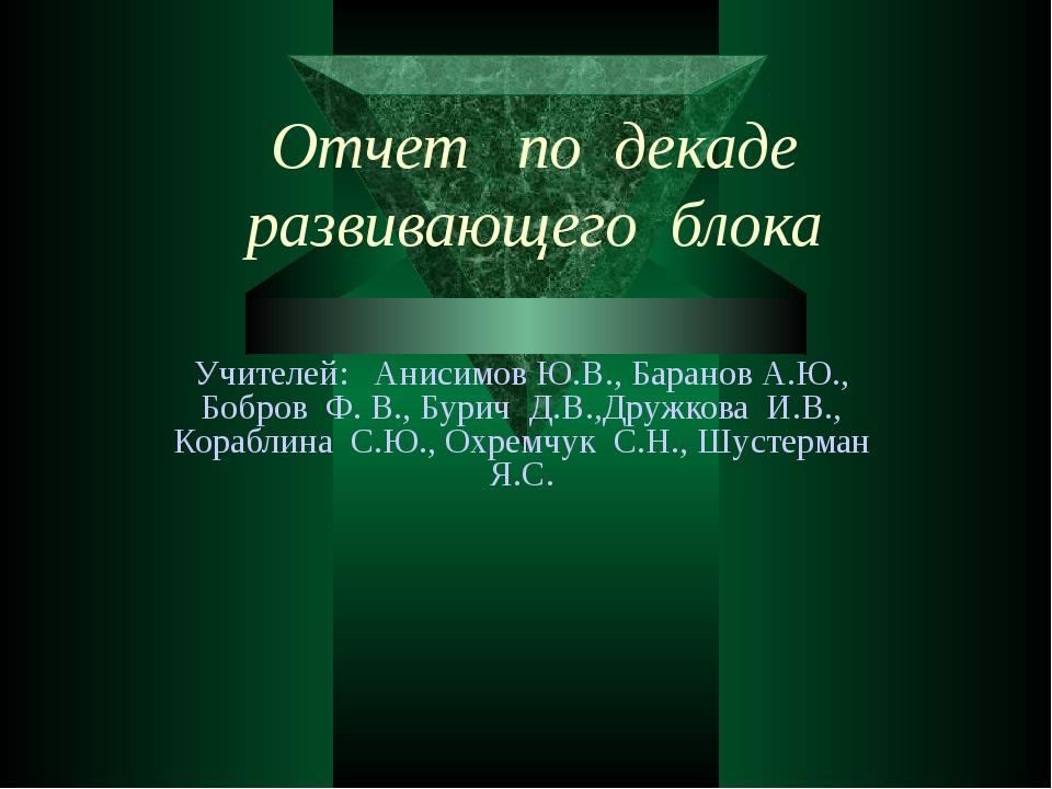 Отчет по декаде развивающего блока Учителей: Анисимов Ю.В., Баранов А.Ю., Боб...
