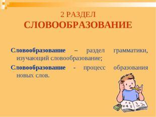 2 РАЗДЕЛ СЛОВООБРАЗОВАНИЕ Словообразование – раздел грамматики, изучающий сло