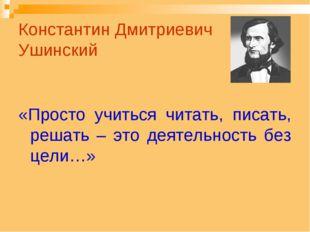 Константин Дмитриевич Ушинский «Просто учиться читать, писать, решать – это д