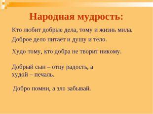 Народная мудрость: Кто любит добрые дела, тому и жизнь мила. Доброе дело пита