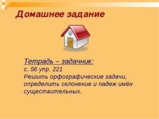 Домашнее задание Тетрадь – задачник: с. 56 упр. 221 Решить орфографические за