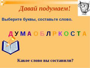 Давай подумаем! Д У М А О Б Л Р К О С Т А Выберите буквы, составьте слово. Ка