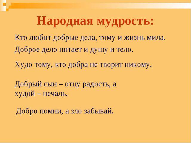 Народная мудрость: Кто любит добрые дела, тому и жизнь мила. Доброе дело пита...
