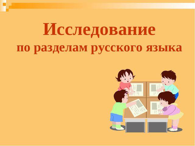 Исследование по разделам русского языка