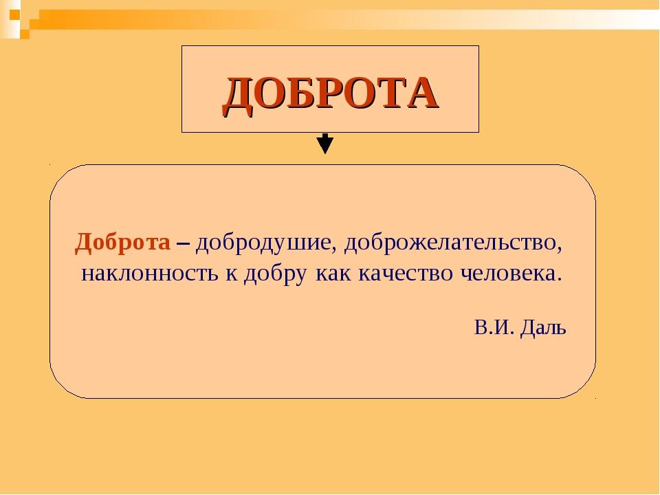 ДОБРОТА Доброта – добродушие, доброжелательство, наклонность к добру как каче...
