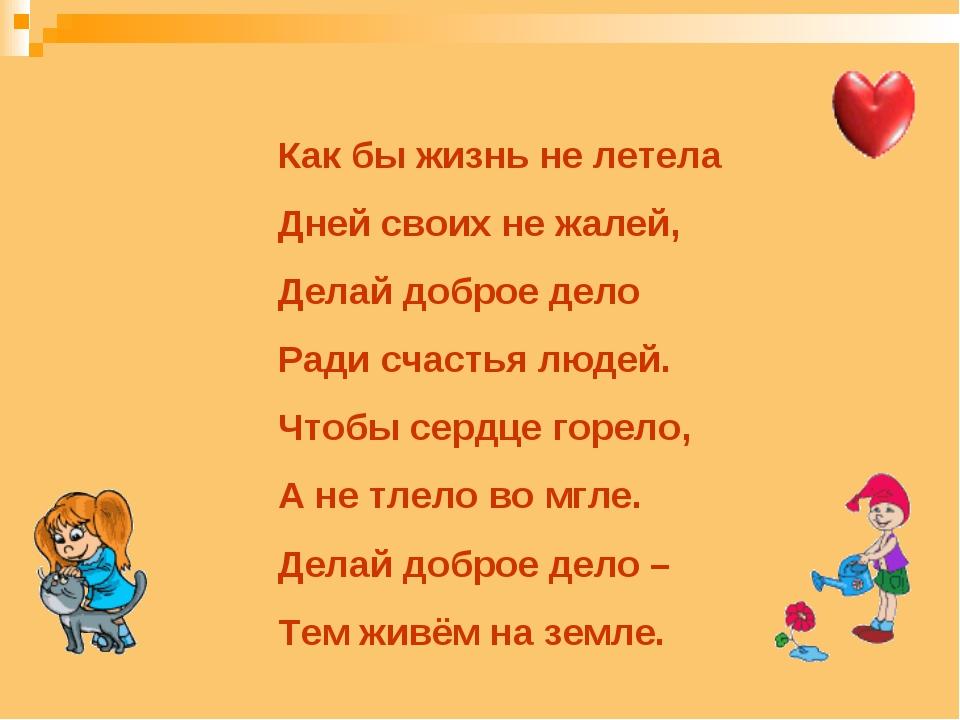 Как бы жизнь не летела Дней своих не жалей, Делай доброе дело Ради счастья лю...