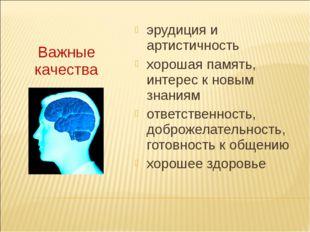Важные качества эрудиция и артистичность хорошая память, интерес к новым зна