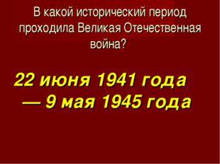 В какой исторический период проходила Великая Отечественная война? 22 июня 19