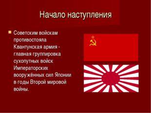 Начало наступления Советским войскам противостояла Квантунская армия - главна