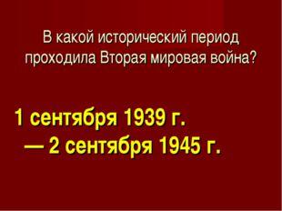 В какой исторический период проходила Вторая мировая война? 1 сентября 1939 г