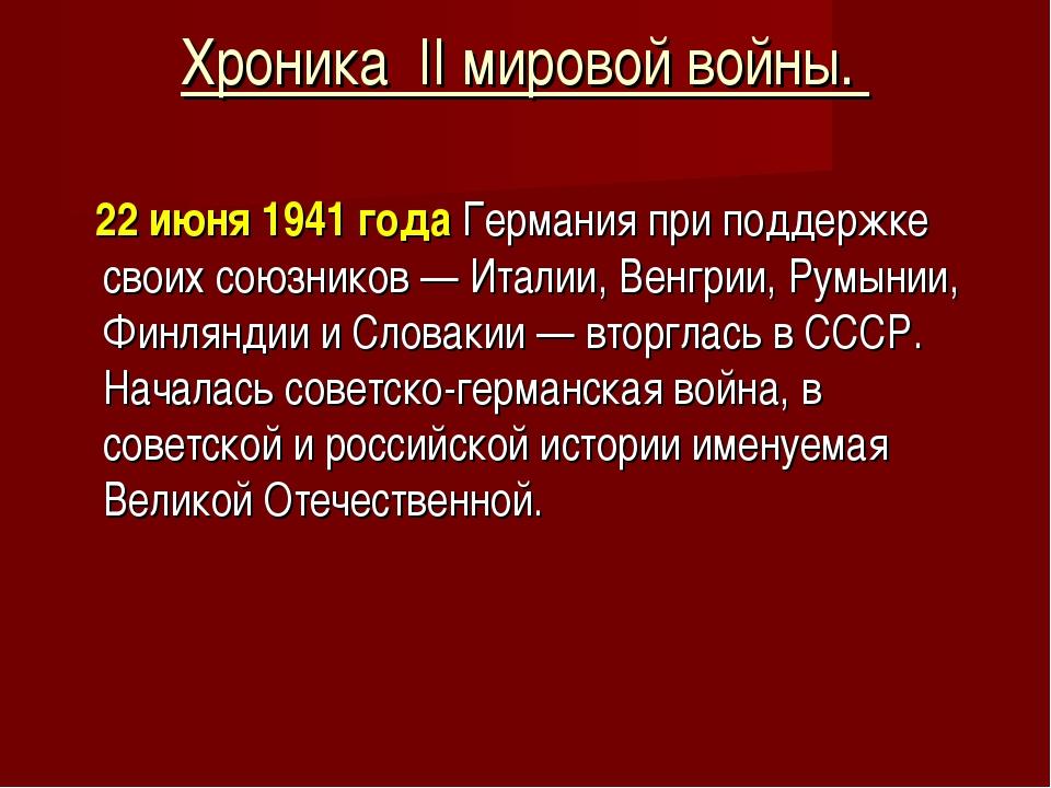 Хроника II мировой войны. 22 июня 1941 года Германия при поддержке своих союз...
