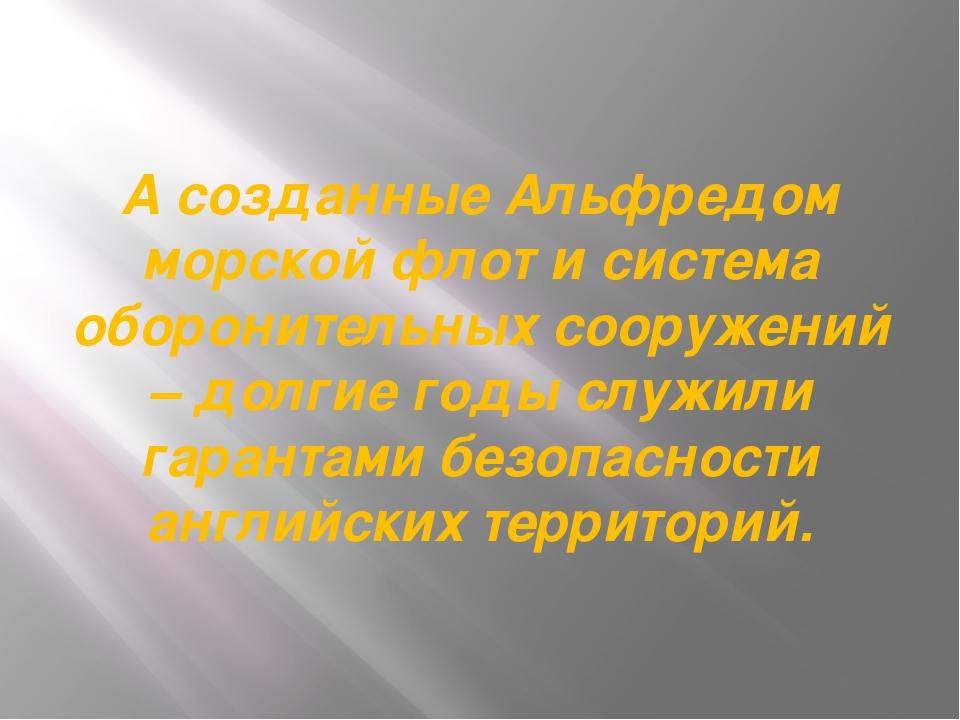 А созданные Альфредом морской флот и система оборонительных сооружений – долг...
