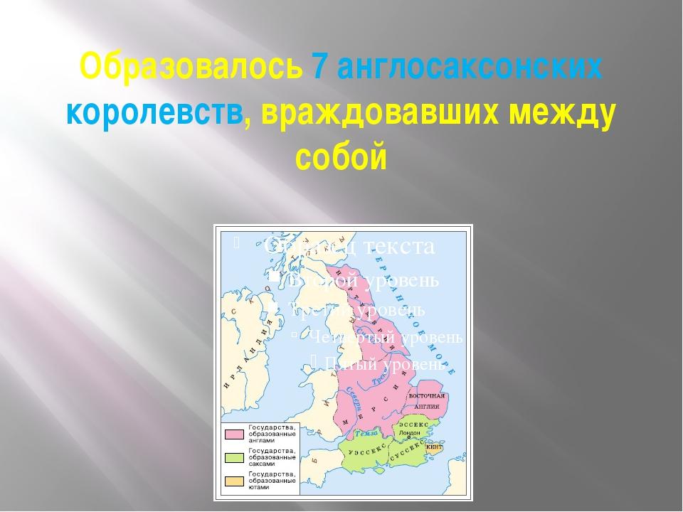 Образовалось 7 англосаксонских королевств, враждовавших между собой