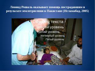 Леонид Рошаль оказывает помощь пострадавшим в результате землетрясения в Паки