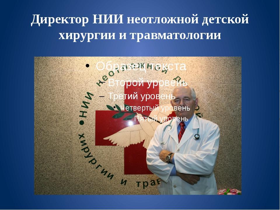 Директор НИИ неотложной детской хирургии и травматологии