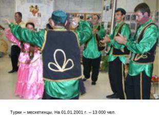 Турки – месхетинцы. На 01.01.2001 г. – 13 000 чел.