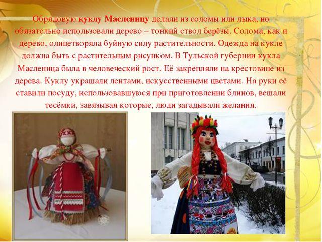 Обрядовую куклу Масленицу делали из соломы или лыка, но обязательно использо...