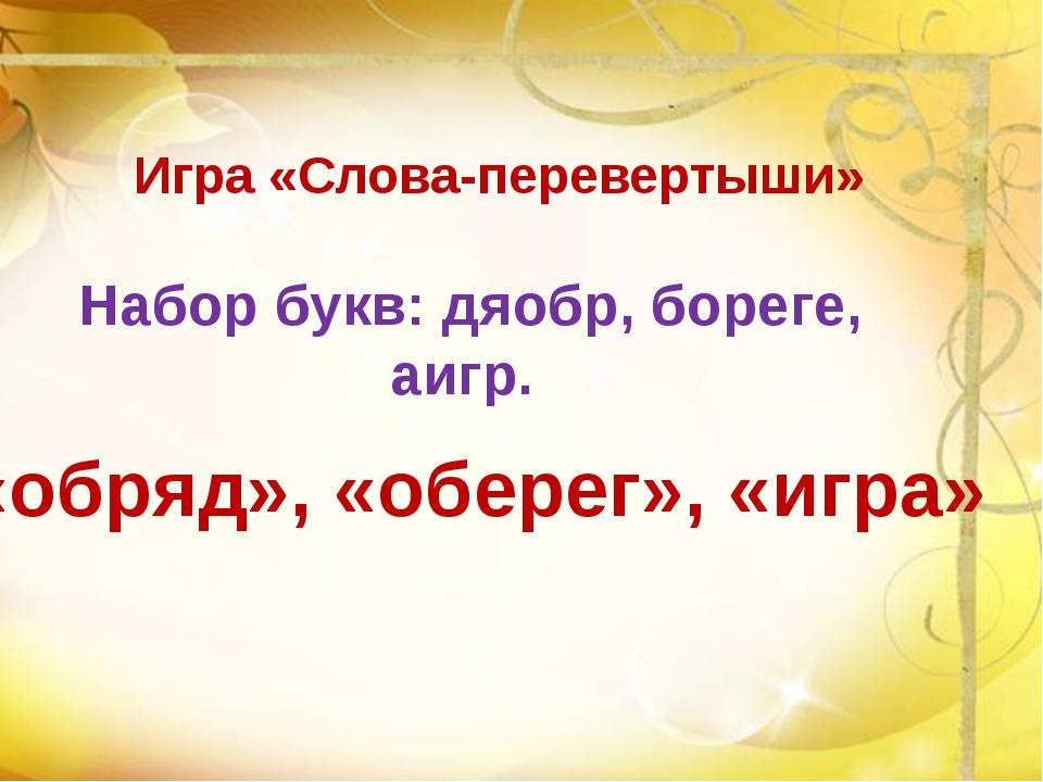 Игра «Слова-перевертыши» Набор букв: дяобр, бореге, аигр. «обряд», «оберег»,...