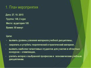 1. План мероприятия  Дата: 27. 10. 2015 Группа: 149, 2 курс Место: аудитор
