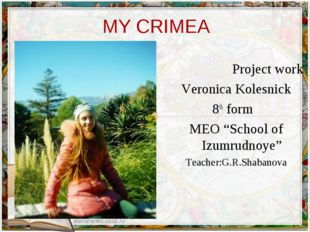 "MY CRIMEA Project work Veroniсa Kolesnick 8th form MEO ""School of Izumrudnoye"