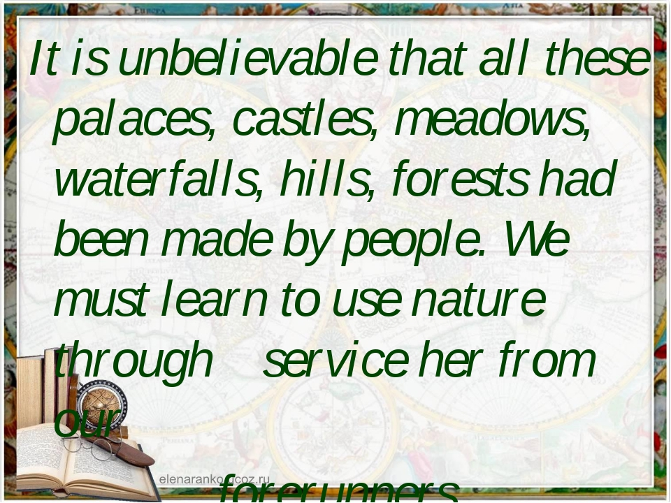 It is unbelievable that all these palaces, castles, meadows, waterfalls, hill...