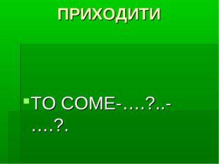ПРИХОДИТИ TO COME-….?..-….?.