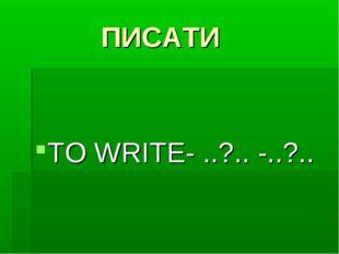 ПИСАТИ TO WRITE- ..?.. -..?..