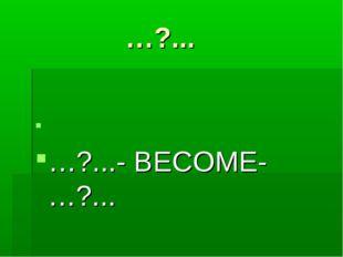 …?... …?...- BECOME- …?...