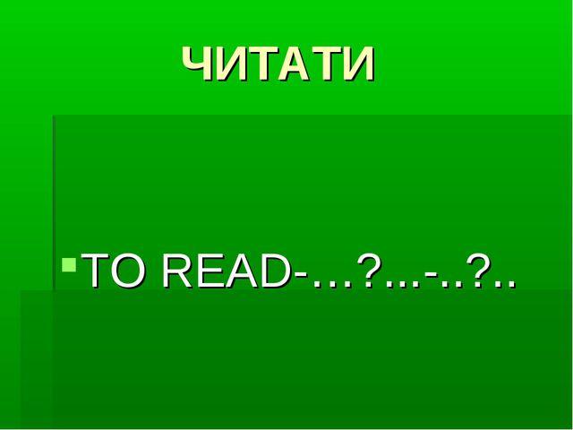 ЧИТАТИ TO READ-…?...-..?..