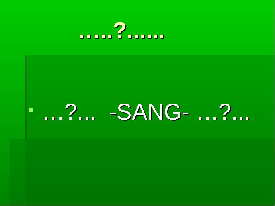 …..?...... …?... -SANG- …?...