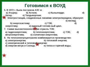 Готовимся к ВОУД 5. В 1972 г. была построена АЭС в: а) Атырау; b) Астане; с)