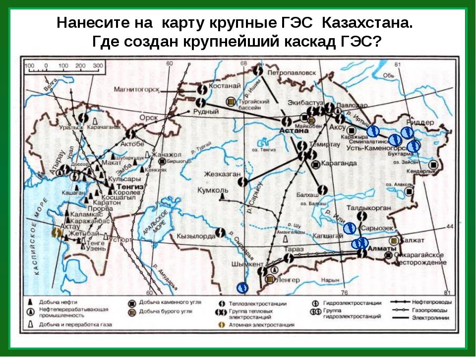 Нанесите на карту крупные ГЭС Казахстана. Где создан крупнейший каскад ГЭС?