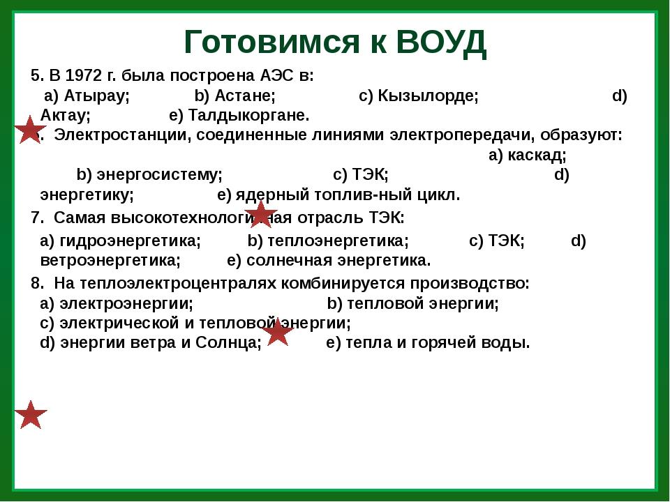 Готовимся к ВОУД 5. В 1972 г. была построена АЭС в: а) Атырау; b) Астане; с)...