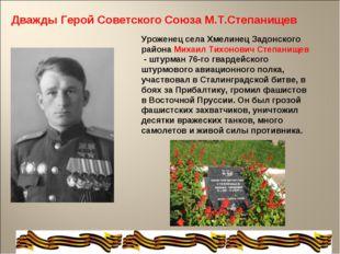 Дважды Герой Советского Союза М.Т.Степанищев Уроженец села Хмелинец Задонског