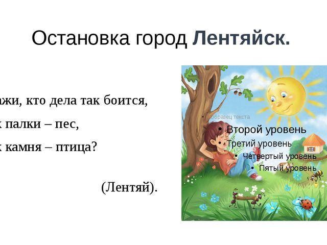 Остановка город Лентяйск. Скажи, кто дела так боится, Как палки – пес, Как ка...