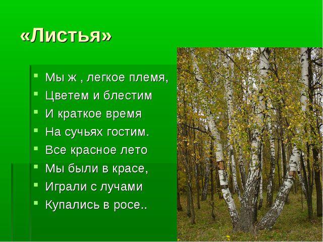 «Листья» Мы ж , легкое племя, Цветем и блестим И краткое время На сучьях гост...